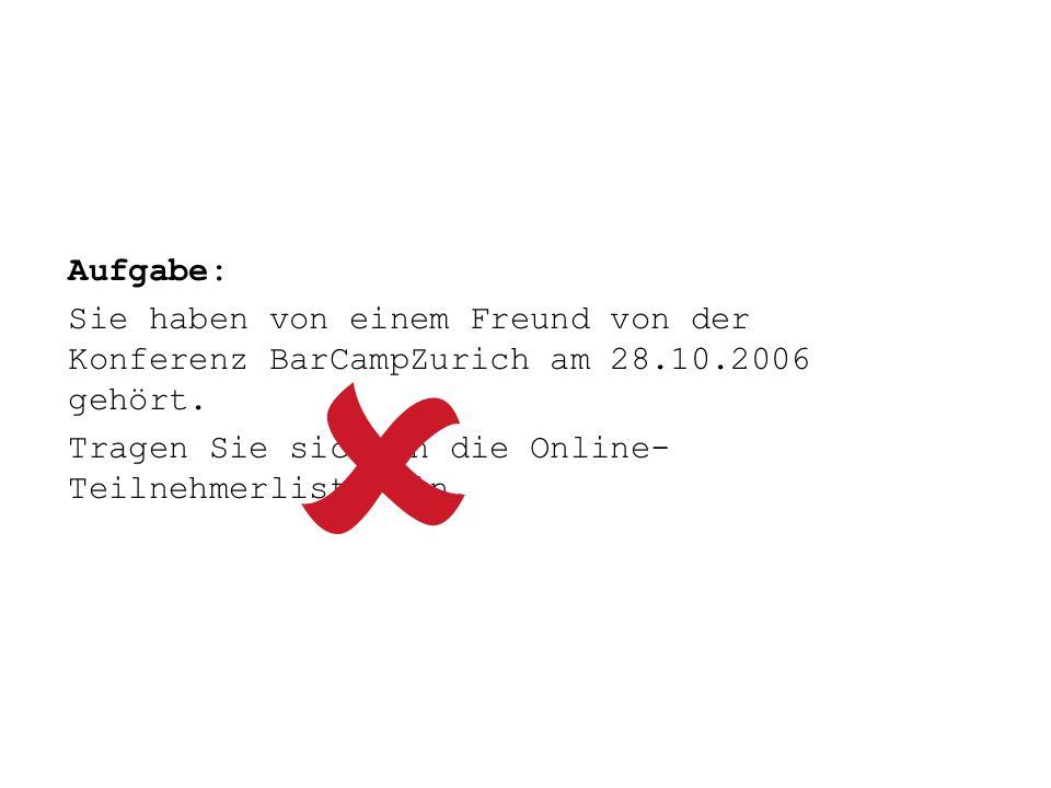 Aufgabe: Sie haben von einem Freund von der Konferenz BarCampZurich am 28.10.2006 gehört. Tragen Sie sich in die Online- Teilnehmerliste ein.
