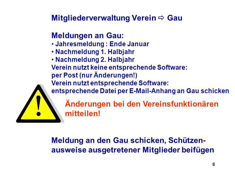 6 Mitgliederverwaltung Verein Gau Meldungen an Gau: Jahresmeldung : Ende Januar Nachmeldung 1.