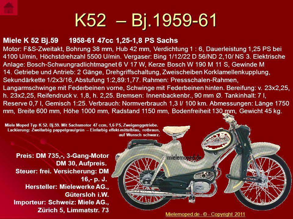 K52 – Bj.1959-61 Miele K 52 Bj.59 1958-61 47cc 1,25-1,8 PS Sachs Motor: F&S-Zweitakt, Bohrung 38 mm, Hub 42 mm, Verdichtung 1 : 6, Dauerleistung 1,25
