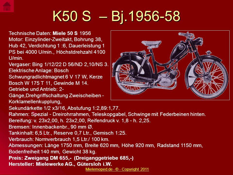 K50 S – Bj.1956-58 Technische Daten: Miele 50 S 1956 Motor: Einzylinder-Zweitakt, Bohrung 38, Hub 42, Verdichtung 1 :6, Dauerleistung 1 PS bei 4000 U/