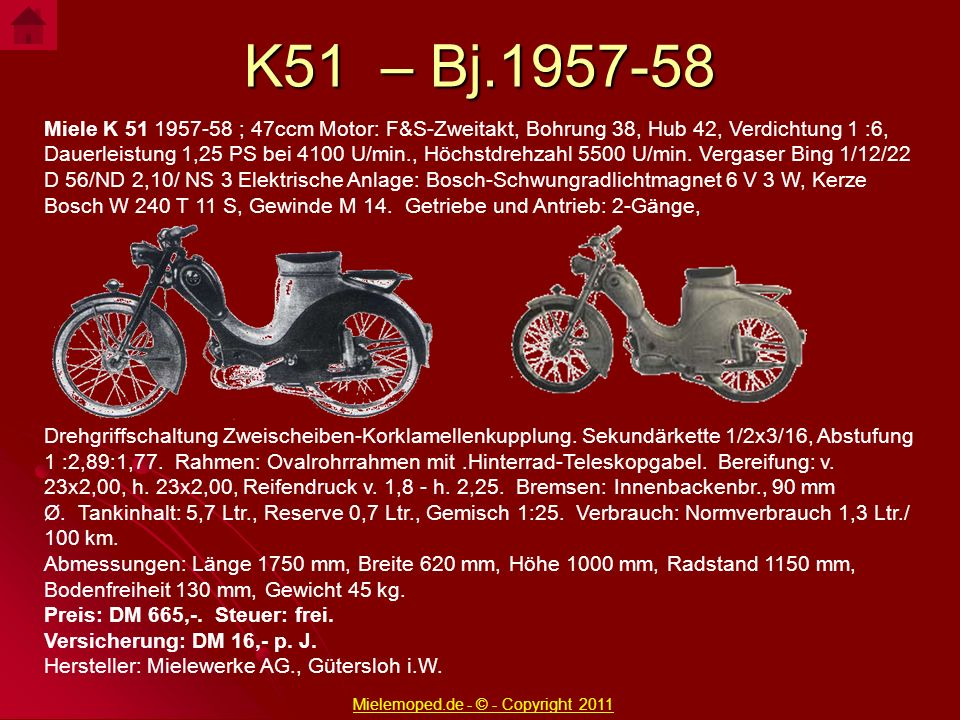 K51 – Bj.1957-58 Miele K 51 1957-58 ; 47ccm Motor: F&S-Zweitakt, Bohrung 38, Hub 42, Verdichtung 1 :6, Dauerleistung 1,25 PS bei 4100 U/min., Höchstdr