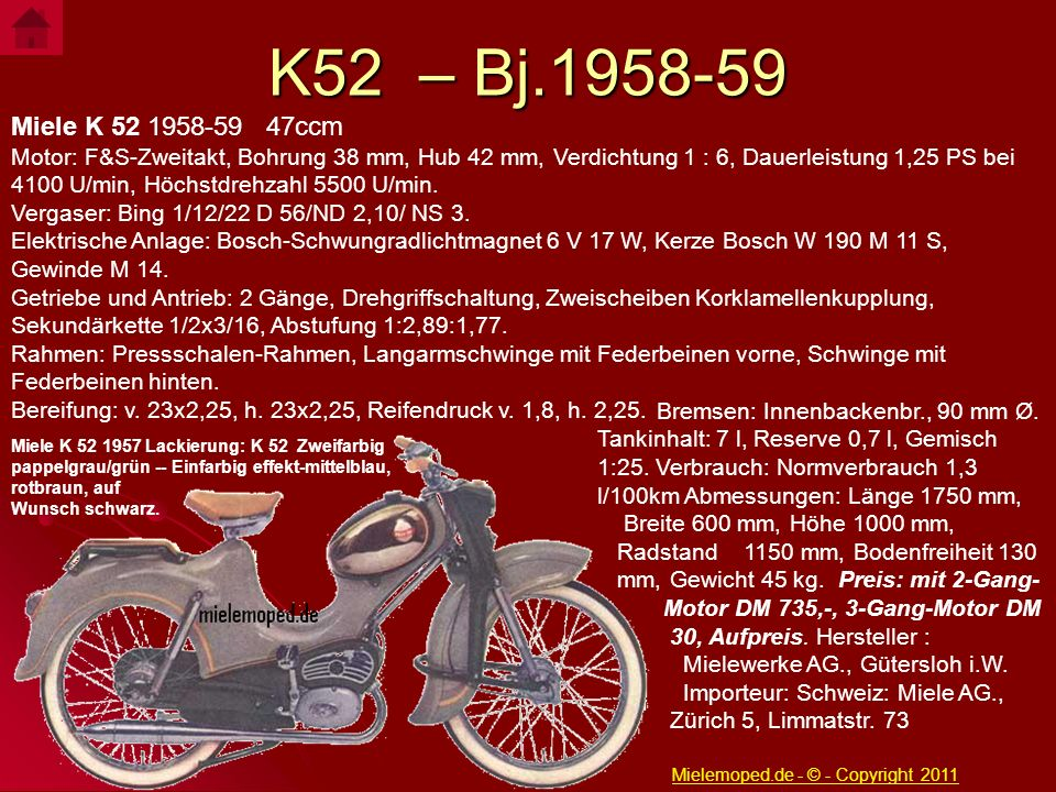 K52 – Bj.1958-59 Miele K 52 1958-59 47ccm Motor: F&S-Zweitakt, Bohrung 38 mm, Hub 42 mm, Verdichtung 1 : 6, Dauerleistung 1,25 PS bei 4100 U/min, Höch