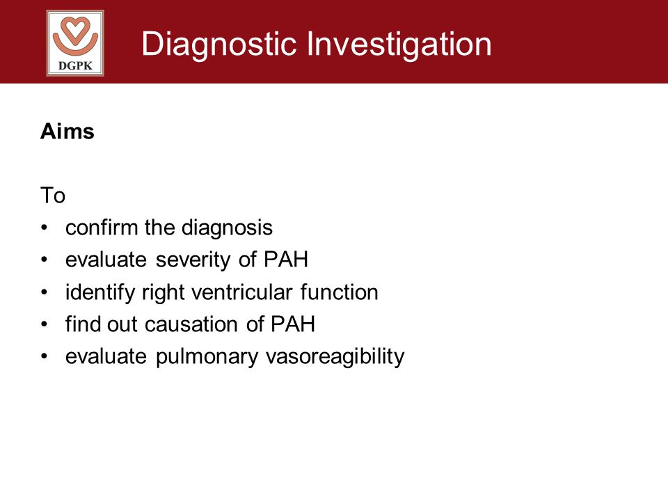 Diagnostic Investigation Aims To confirm the diagnosis evaluate severity of PAH identify right ventricular function find out causation of PAH evaluate