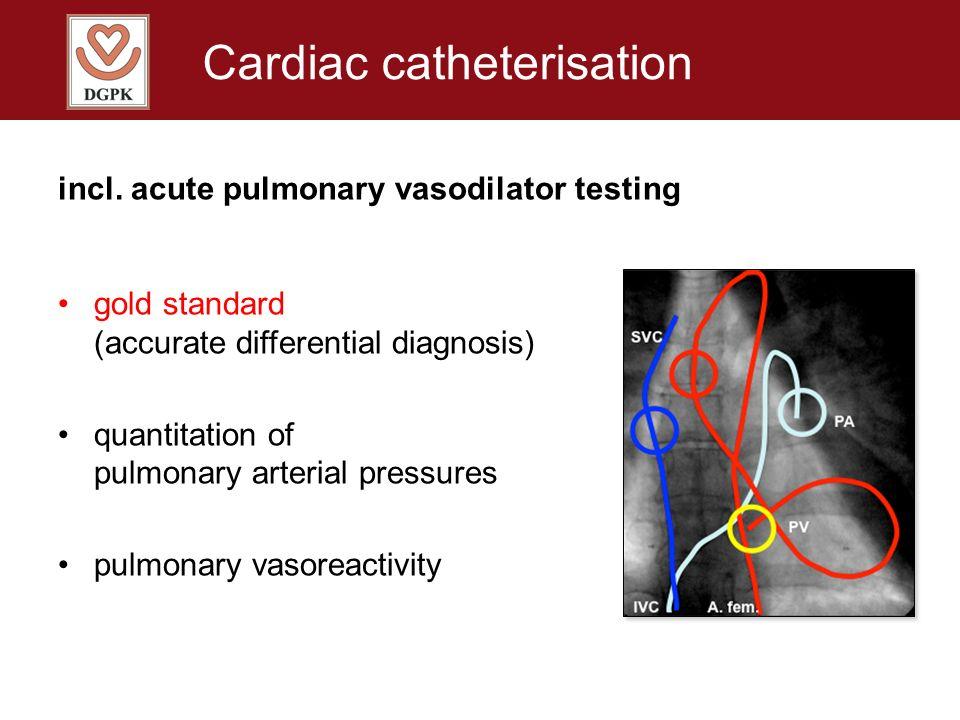Cardiac catheterisation incl. acute pulmonary vasodilator testing gold standard (accurate differential diagnosis) quantitation of pulmonary arterial p