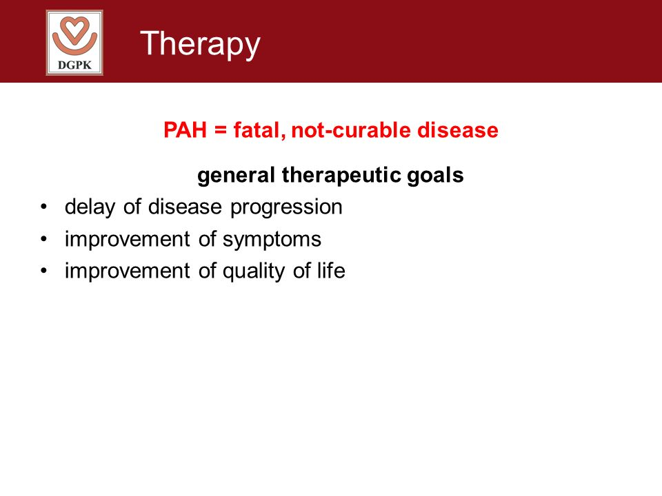 Therapy PAH = fatal, not-curable disease general therapeutic goals delay of disease progression improvement of symptoms improvement of quality of life