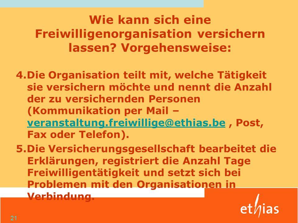 21 4.Die Organisation teilt mit, welche Tätigkeit sie versichern möchte und nennt die Anzahl der zu versichernden Personen (Kommunikation per Mail – veranstaltung.freiwillige@ethias.be, Post, Fax oder Telefon).