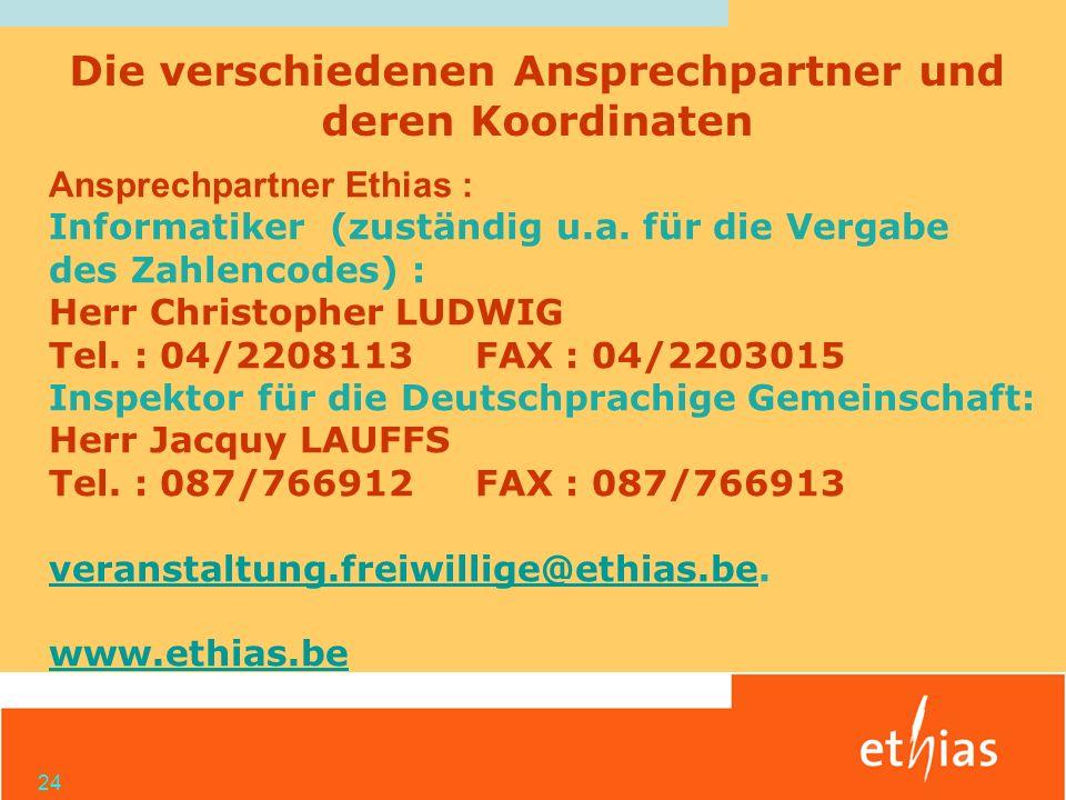 24 Ansprechpartner Ethias : Informatiker (zuständig u.a. für die Vergabe des Zahlencodes) : Herr Christopher LUDWIG Tel. : 04/2208113FAX : 04/2203015