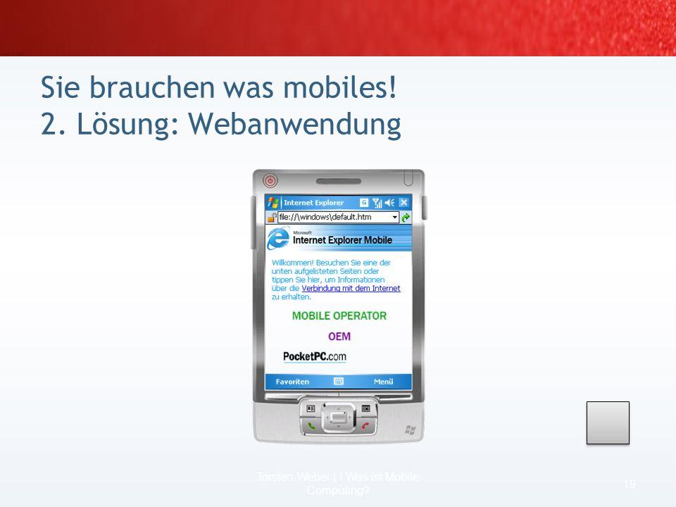 Was ist, wenn die Erfahrung fehlt? Was ist, wenn nur ein Aspekt mobil gemacht werden soll? Wer kann Mobile Computing? 17 Torsten Weber | I Was ist Mob