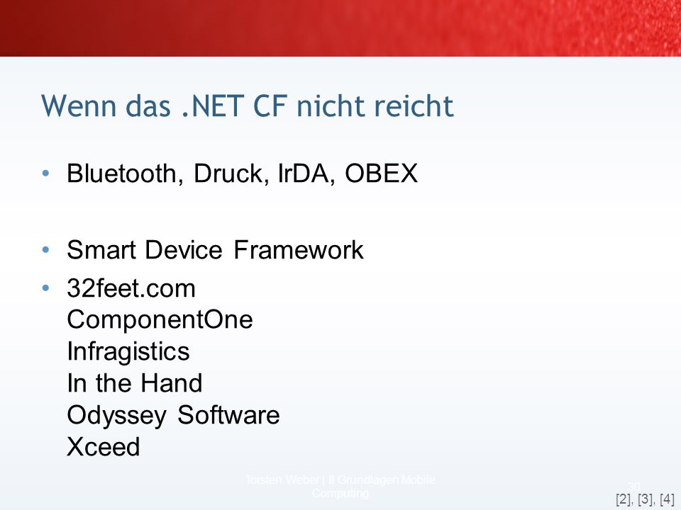 Die Funktionalitäten beim.NET CF 2 28 Torsten Weber | II Grundlagen Mobile Computing Visual Studio 2005 Display USB or Serial Processor Memory GSM/GPRS CDMA/1xRTT Device Hardware WiFi Bluetooth Radio Drivers Windows Mobile CE DB ActiveSync SQL CE Pocket Outlook Pocket Internet Explorer Windows Media Player Windows CE Software Platform (APIs) Home Screen User Interface/Shell HTML Control DOM GAPI Camera D3DM Location* Remote API Configuration* Bluetooth Security State & Notifications* Pocket Watson Connection Mgr.