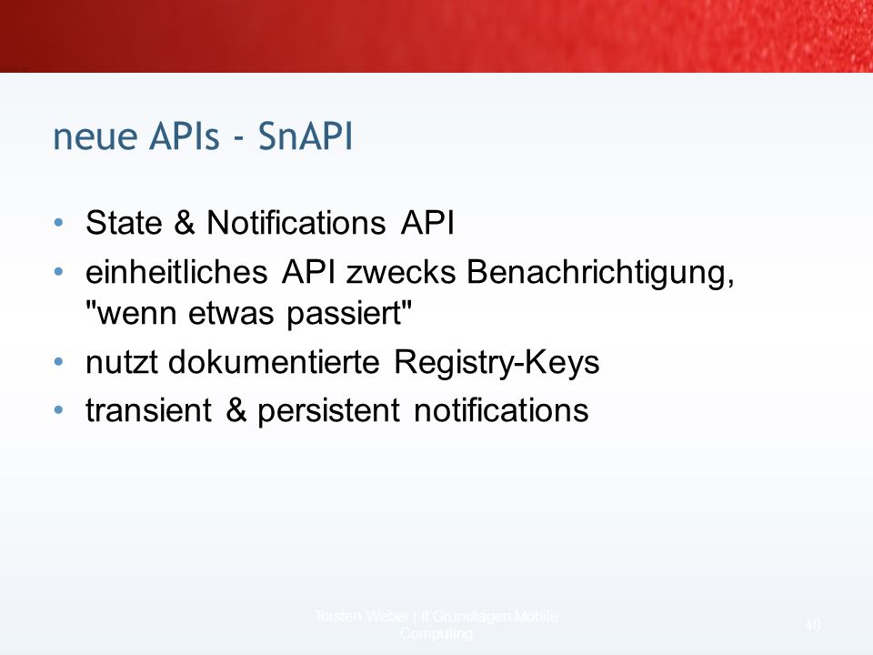 früher kein COM Interop, unter.NET CF 2 aber oder mit Windows Mobile 5 API –geht auch mit.NET CF 1 Beispiel OutlookSession outlook = new OutlookSession(); Contact me = new Contact(); me.FullName = Torsten Weber; outlook.Contacts.Items.Add(me); // gespeichert me.JobTitle = BASTA Speaker; me.Update(); // gespeichert neue APIs - Managed Outlook Mobile 38 Torsten Weber | II Grundlagen Mobile Computing