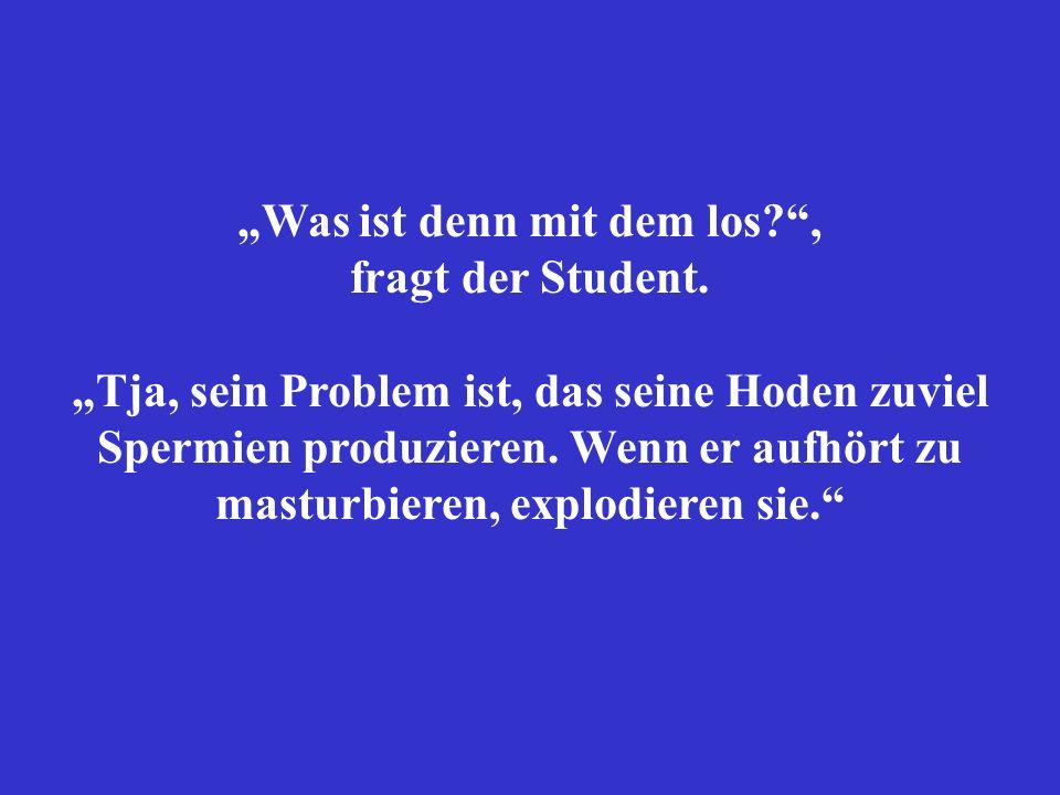 Was ist denn mit dem los?, fragt der Student. Tja, sein Problem ist, das seine Hoden zuviel Spermien produzieren. Wenn er aufhört zu masturbieren, exp