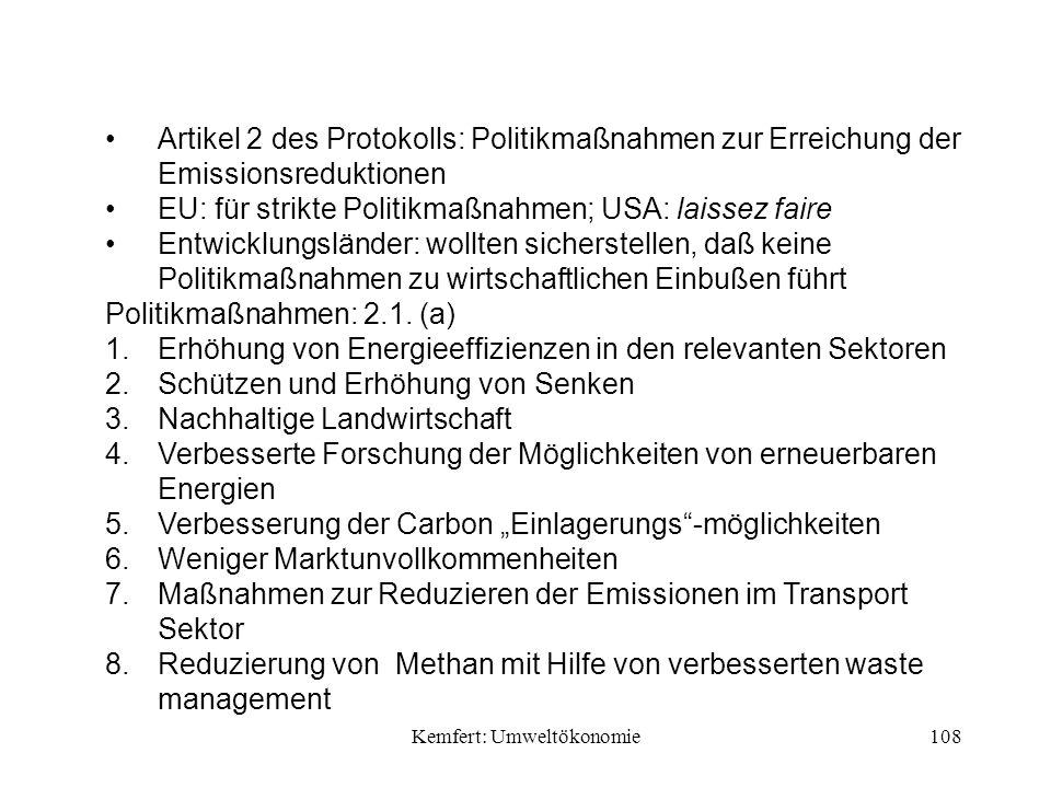 Kemfert: Umweltökonomie108 Artikel 2 des Protokolls: Politikmaßnahmen zur Erreichung der Emissionsreduktionen EU: für strikte Politikmaßnahmen; USA: laissez faire Entwicklungsländer: wollten sicherstellen, daß keine Politikmaßnahmen zu wirtschaftlichen Einbußen führt Politikmaßnahmen: 2.1.