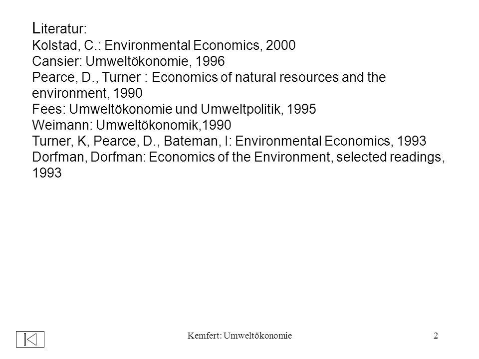 Kemfert: Umweltökonomie2 L iteratur: Kolstad, C.: Environmental Economics, 2000 Cansier: Umweltökonomie, 1996 Pearce, D., Turner : Economics of natural resources and the environment, 1990 Fees: Umweltökonomie und Umweltpolitik, 1995 Weimann: Umweltökonomik,1990 Turner, K, Pearce, D., Bateman, I: Environmental Economics, 1993 Dorfman, Dorfman: Economics of the Environment, selected readings, 1993