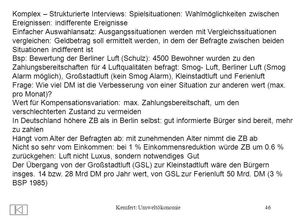 Kemfert: Umweltökonomie46 Komplex – Strukturierte Interviews: Spielsituationen: Wahlmöglichkeiten zwischen Ereignissen: indifferente Ereignisse Einfacher Auswahlansatz: Ausgangssituationen werden mit Vergleichssituationen vergleichen: Geldbetrag soll ermittelt werden, in dem der Befragte zwischen beiden Situationen indifferent ist Bsp: Bewertung der Berliner Luft (Schulz): 4500 Bewohner wurden zu den Zahlungsbereitschaften für 4 Luftqualitäten befragt: Smog- Luft, Berliner Luft (Smog Alarm möglich), Großstadtluft (kein Smog Alarm), Kleinstadtluft und Ferienluft Frage: Wie viel DM ist die Verbesserung von einer Situation zur anderen wert (max.