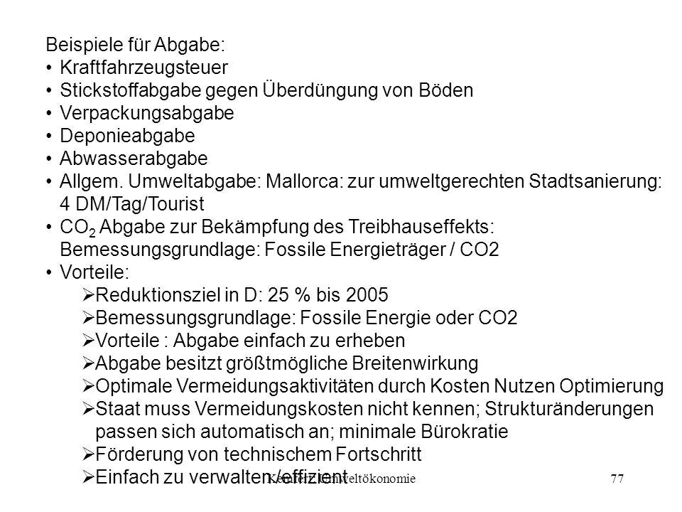 Kemfert: Umweltökonomie77 Beispiele für Abgabe: Kraftfahrzeugsteuer Stickstoffabgabe gegen Überdüngung von Böden Verpackungsabgabe Deponieabgabe Abwasserabgabe Allgem.