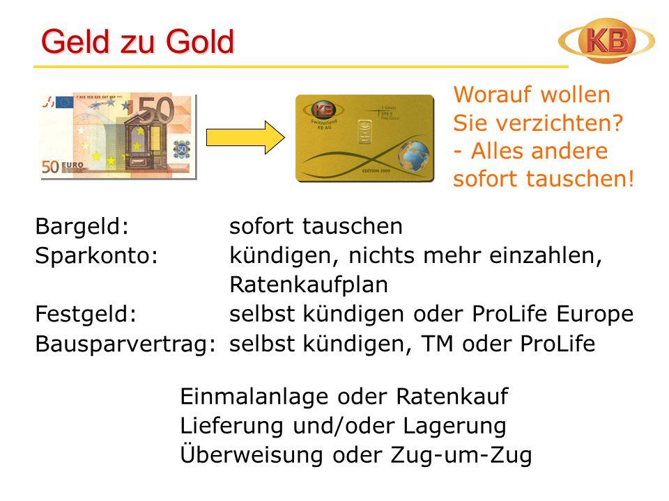 Geld zu Gold Geld zu Gold Bargeld: Sparkonto: Festgeld: Bausparvertrag: sofort tauschen kündigen, nichts mehr einzahlen, Ratenkaufplan selbst kündigen