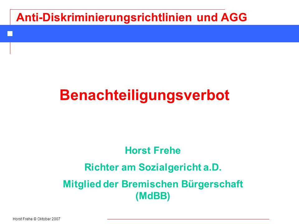 Horst Frehe © Oktober 2007 Anti-Diskriminierungsrichtlinien und AGG Ansprüche bei Diskriminierung im Zivilrecht § 21 AGG n Beseitigung der Beeinträchtigung n Unterlassung n Schadensersatz n Entschädigung n Ansprüche aus unerlaubter Handlung (§ 823 BGB)