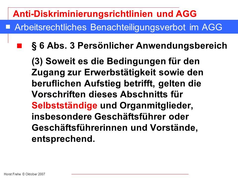 Horst Frehe © Oktober 2007 Anti-Diskriminierungsrichtlinien und AGG Arbeitsrechtliches Benachteiligungsverbot im AGG n § 6 Abs. 3 Persönlicher Anwendu