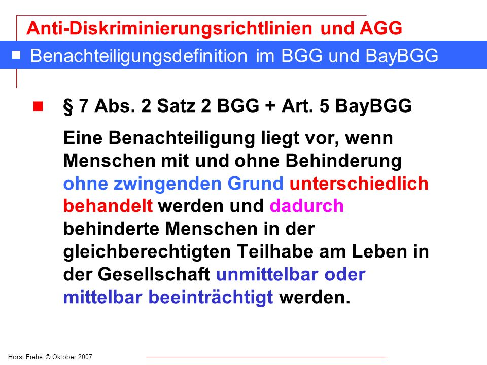 Horst Frehe © Oktober 2007 Anti-Diskriminierungsrichtlinien und AGG Formen der Benachteiligung in § 3 AGG n (5) Die Anweisung zur Benachteiligung einer Person aus einem in § 1 genannten Grund (z.B.