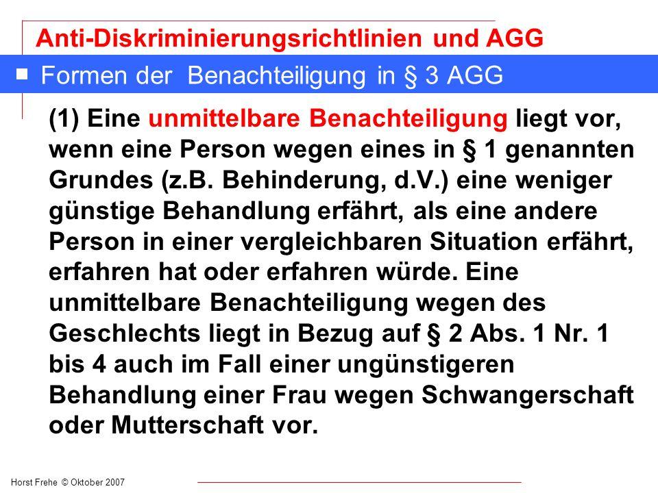 Horst Frehe © Oktober 2007 Anti-Diskriminierungsrichtlinien und AGG Formen der Benachteiligung in § 3 AGG Beispiele für eine unmittelbare Benachteiligung: n Ein Personalsachbearbeiter sagt: Behinderte beschäftigen wir nicht.