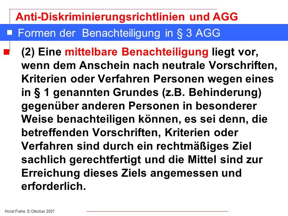 Horst Frehe © Oktober 2007 Anti-Diskriminierungsrichtlinien und AGG Formen der Benachteiligung in § 3 AGG Beispiele für eine mittelbare Benachteiligung: n Eine Stellenausschreibung für einen Boten/eine Botin: Hauptschulabschluss wird vorausgesetzt.