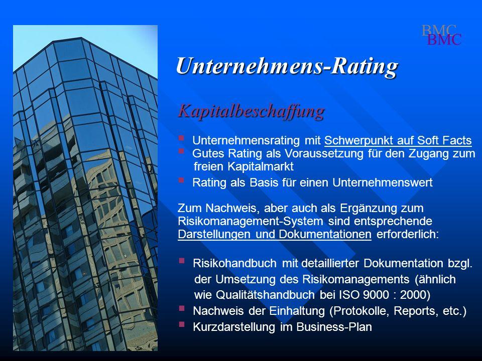 BMC Unternehmens-Rating Kapitalbeschaffung Zum Nachweis, aber auch als Ergänzung zum Risikomanagement-System sind entsprechende Darstellungen und Dokumentationen erforderlich: Risikohandbuch mit detaillierter Dokumentation bzgl.