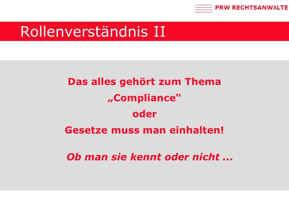 PRW RECHTSANW Ä LTE Rollenverständnis II Das alles gehört zum Thema Compliance oder Gesetze muss man einhalten.