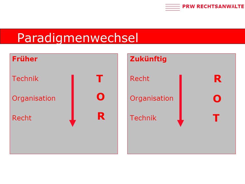 PRW RECHTSANW Ä LTE Paradigmenwechsel Früher Technik Organisation Recht Zukünftig Recht Organisation Technik T O R T O R