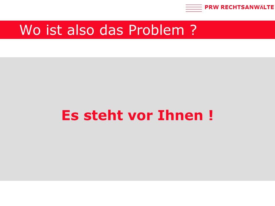 PRW RECHTSANW Ä LTE Wo ist also das Problem ? Es steht vor Ihnen !