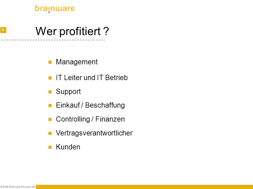 9 © 2005 Brainware Solutions AG Wer profitiert ? Management Kunden IT Leiter und IT Betrieb Support Einkauf / Beschaffung Controlling / Finanzen Vertr
