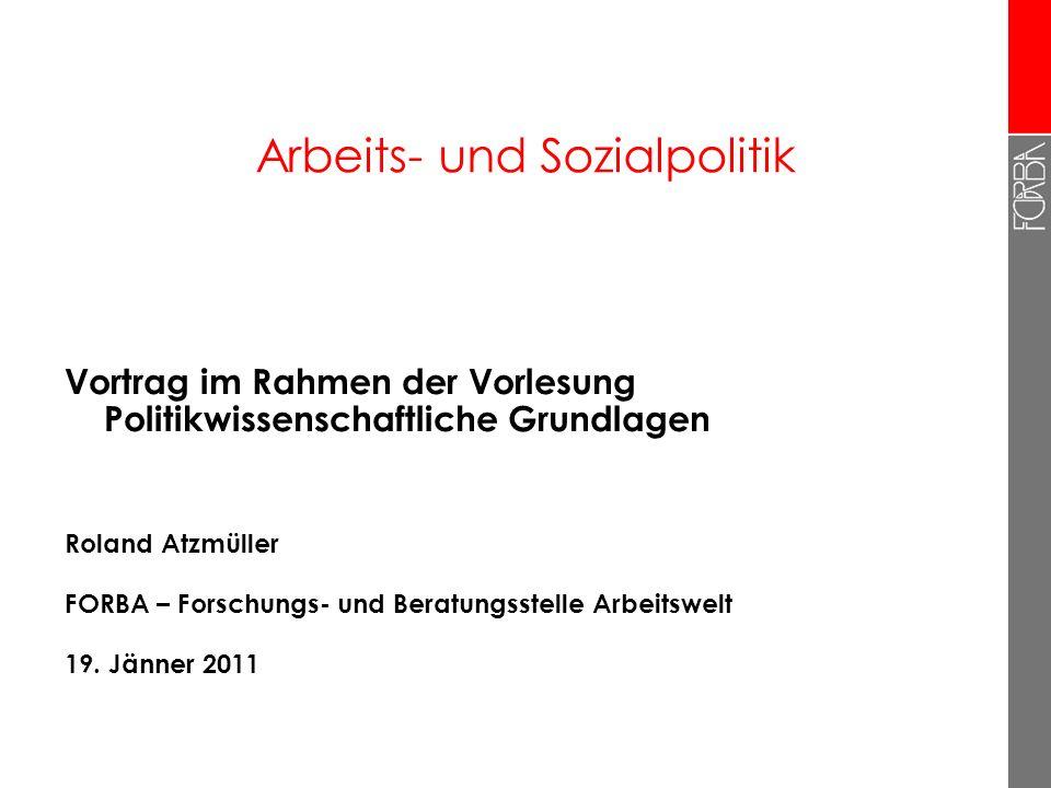Arbeits- und Sozialpolitik Vortrag im Rahmen der Vorlesung Politikwissenschaftliche Grundlagen Roland Atzmüller FORBA – Forschungs- und Beratungsstell