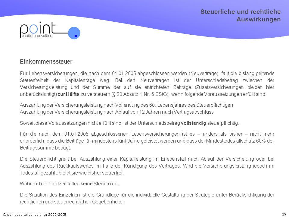 © point capital consulting; 2000-2005 39 Steuerliche und rechtliche Auswirkungen Einkommenssteuer Für Lebensversicherungen, die nach dem 01.01.2005 ab