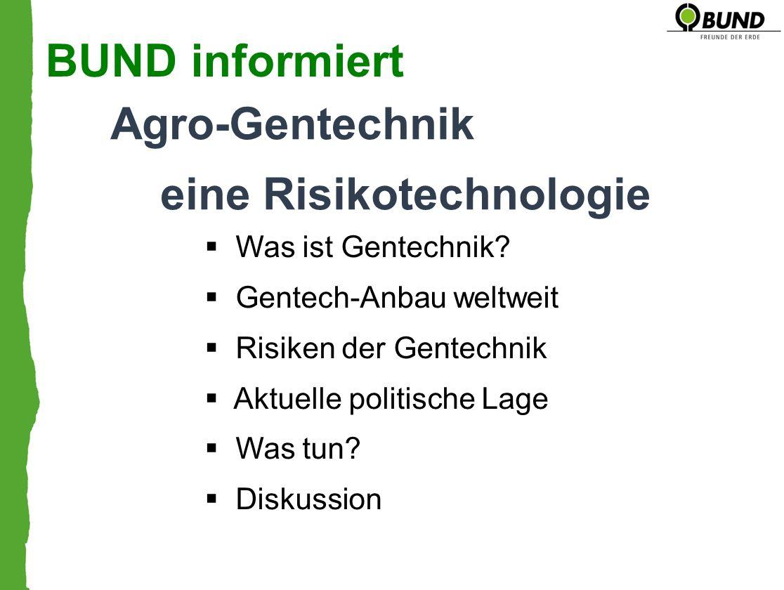 Agro-Gentechnik eine Risikotechnologie BUND informiert Was ist Gentechnik? Gentech-Anbau weltweit Risiken der Gentechnik Aktuelle politische Lage Was
