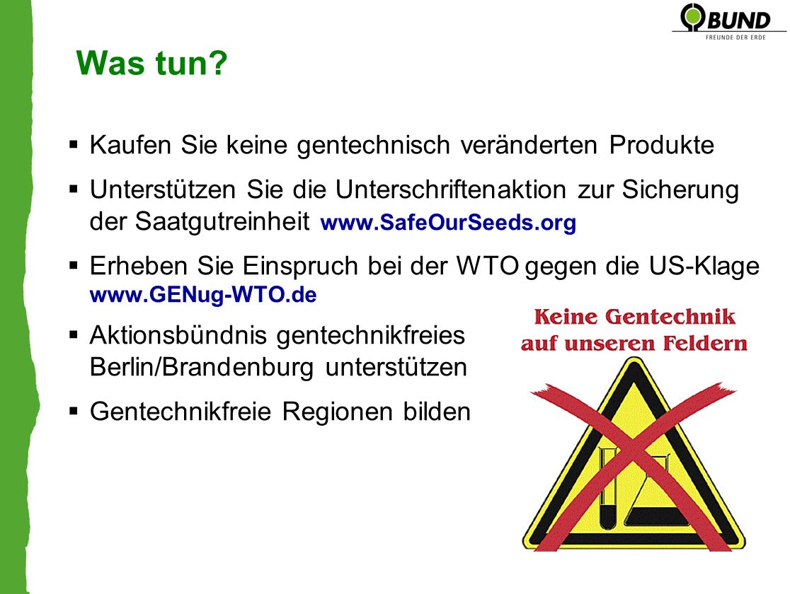 Was tun? Kaufen Sie keine gentechnisch veränderten Produkte Unterstützen Sie die Unterschriftenaktion zur Sicherung der Saatgutreinheit www.SafeOurSee