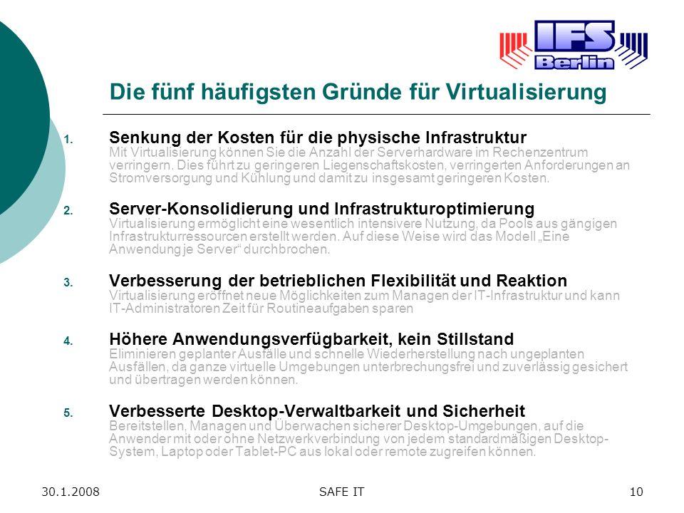 30.1.2008SAFE IT10 Die fünf häufigsten Gründe für Virtualisierung 1. Senkung der Kosten für die physische Infrastruktur Mit Virtualisierung können Sie