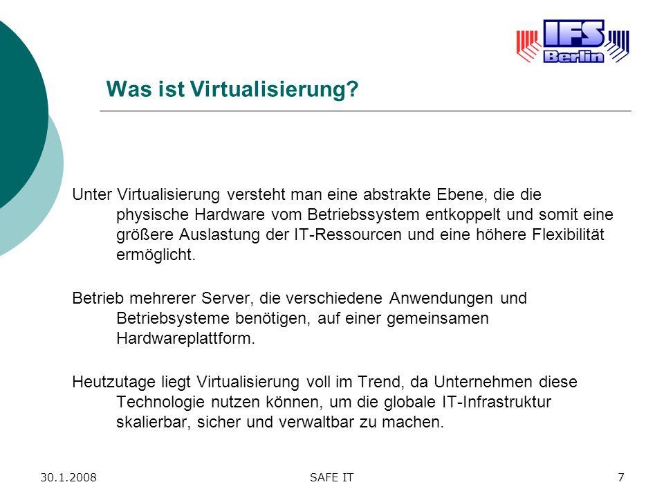 30.1.2008SAFE IT7 Was ist Virtualisierung? Unter Virtualisierung versteht man eine abstrakte Ebene, die die physische Hardware vom Betriebssystem entk
