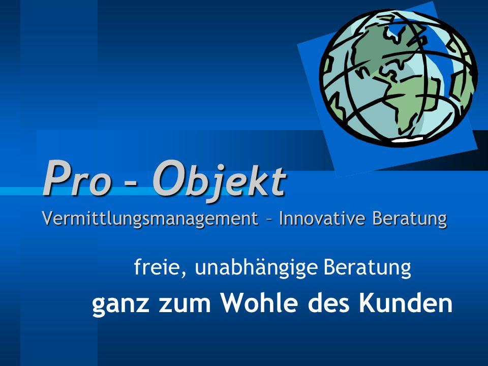 P ro – O bjekt Vermittlungsmanagement – Innovative Beratung freie, unabhängige Beratung ganz zum Wohle des Kunden