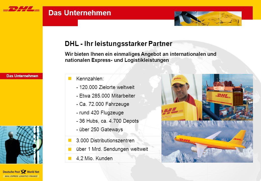 DHL - Ihr leistungsstarker Partner Das Unternehmen Wir bieten Ihnen ein einmaliges Angebot an internationalen und nationalen Express- und Logistikleistungen Kennzahlen: - 120.000 Zielorte weltweit - Etwa 285.000 Mitarbeiter - Ca.