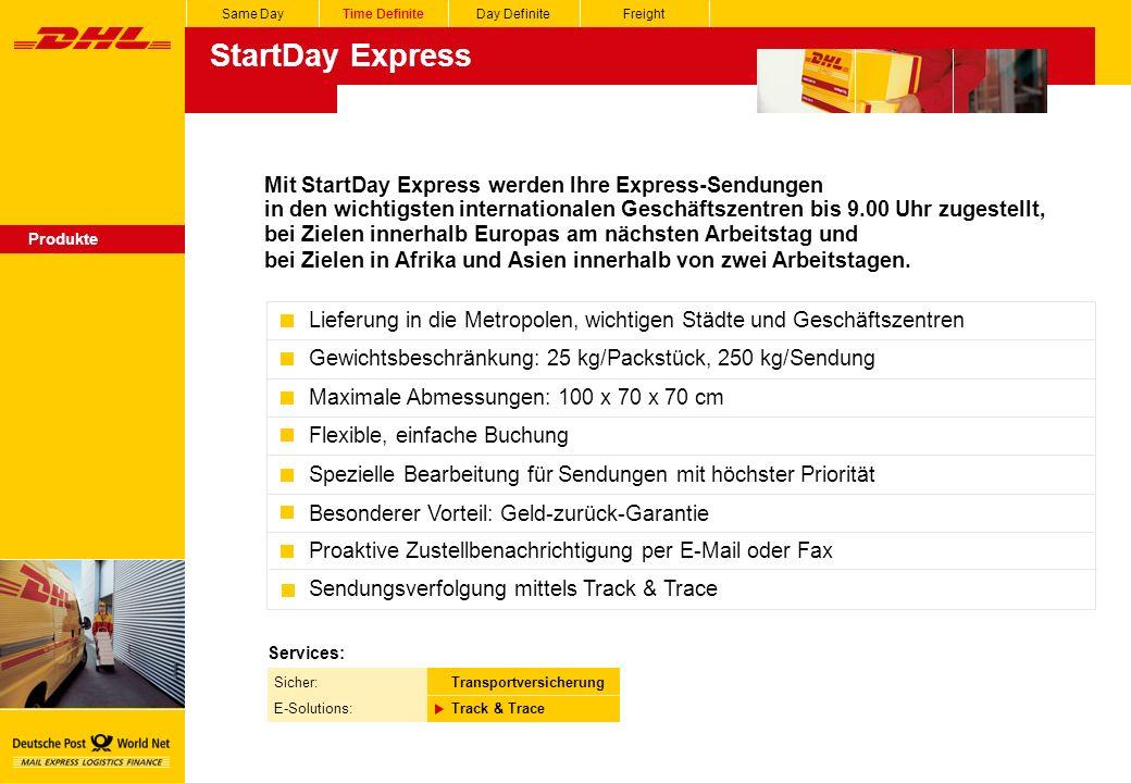 Same DayTime DefiniteDay DefiniteFreight StartDay Express Produkte Mit StartDay Express werden Ihre Express-Sendungen in den wichtigsten internationalen Geschäftszentren bis 9.00 Uhr zugestellt, bei Zielen innerhalb Europas am nächsten Arbeitstag und bei Zielen in Afrika und Asien innerhalb von zwei Arbeitstagen.