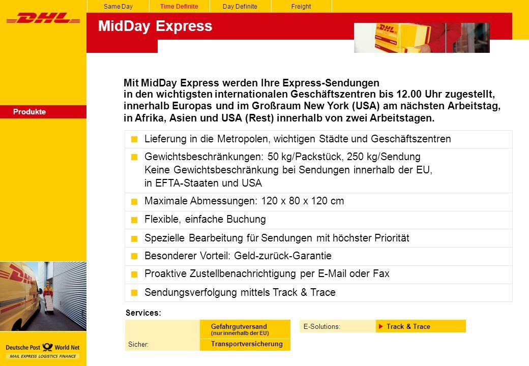 MidDay Express Same DayTime DefiniteDay DefiniteFreight Produkte Mit MidDay Express werden Ihre Express-Sendungen in den wichtigsten internationalen Geschäftszentren bis 12.00 Uhr zugestellt, innerhalb Europas und im Großraum New York (USA) am nächsten Arbeitstag, in Afrika, Asien und USA (Rest) innerhalb von zwei Arbeitstagen.
