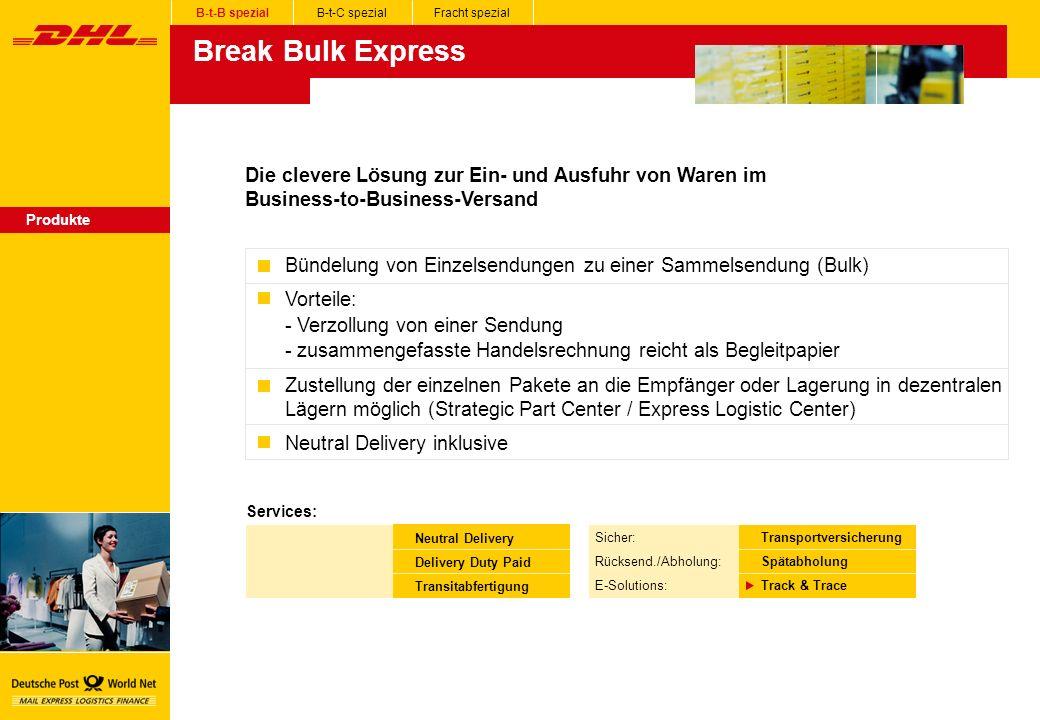 Break Bulk Express Produkte Bündelung von Einzelsendungen zu einer Sammelsendung (Bulk) Vorteile: - Verzollung von einer Sendung - zusammengefasste Handelsrechnung reicht als Begleitpapier Zustellung der einzelnen Pakete an die Empfänger oder Lagerung in dezentralen Lägern möglich (Strategic Part Center / Express Logistic Center) Neutral Delivery inklusive Die clevere Lösung zur Ein- und Ausfuhr von Waren im Business-to-Business-Versand B-t-B spezialB-t-C spezialFracht spezial Services: Neutral Delivery Delivery Duty Paid Transitabfertigung Sicher: Rücksend./Abholung: E-Solutions: Transportversicherung Spätabholung Track & Trace