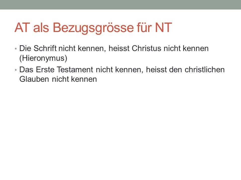 AT als Bezugsgrösse für NT Die Schrift nicht kennen, heisst Christus nicht kennen (Hieronymus) Das Erste Testament nicht kennen, heisst den christlich