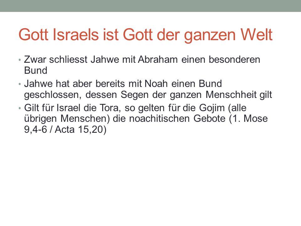 Gott Israels ist Gott der ganzen Welt Zwar schliesst Jahwe mit Abraham einen besonderen Bund Jahwe hat aber bereits mit Noah einen Bund geschlossen, d