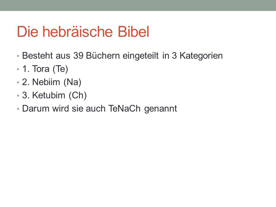 Die hebräische Bibel Besteht aus 39 Büchern eingeteilt in 3 Kategorien 1. Tora (Te) 2. Nebiim (Na) 3. Ketubim (Ch) Darum wird sie auch TeNaCh genannt
