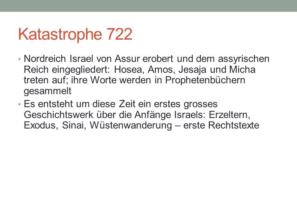 Katastrophe 722 Nordreich Israel von Assur erobert und dem assyrischen Reich eingegliedert: Hosea, Amos, Jesaja und Micha treten auf; ihre Worte werde