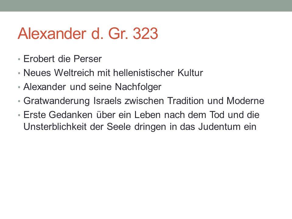 Alexander d. Gr. 323 Erobert die Perser Neues Weltreich mit hellenistischer Kultur Alexander und seine Nachfolger Gratwanderung Israels zwischen Tradi