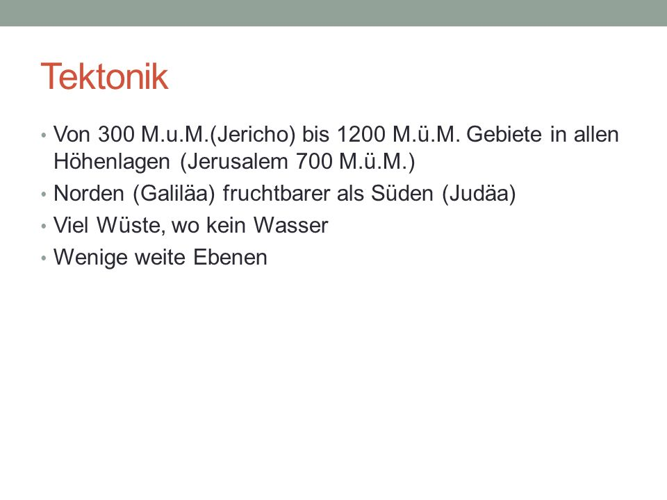 Tektonik Von 300 M.u.M.(Jericho) bis 1200 M.ü.M. Gebiete in allen Höhenlagen (Jerusalem 700 M.ü.M.) Norden (Galiläa) fruchtbarer als Süden (Judäa) Vie