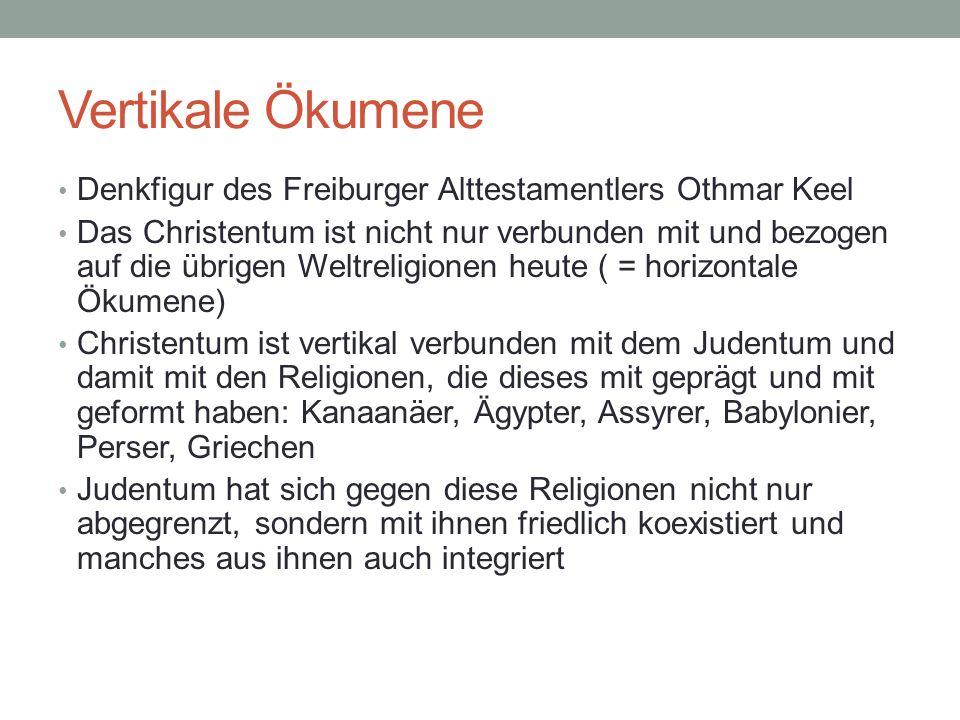 Vertikale Ökumene Denkfigur des Freiburger Alttestamentlers Othmar Keel Das Christentum ist nicht nur verbunden mit und bezogen auf die übrigen Weltre