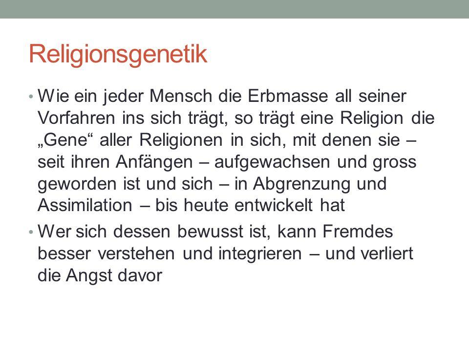 Religionsgenetik Wie ein jeder Mensch die Erbmasse all seiner Vorfahren ins sich trägt, so trägt eine Religion die Gene aller Religionen in sich, mit