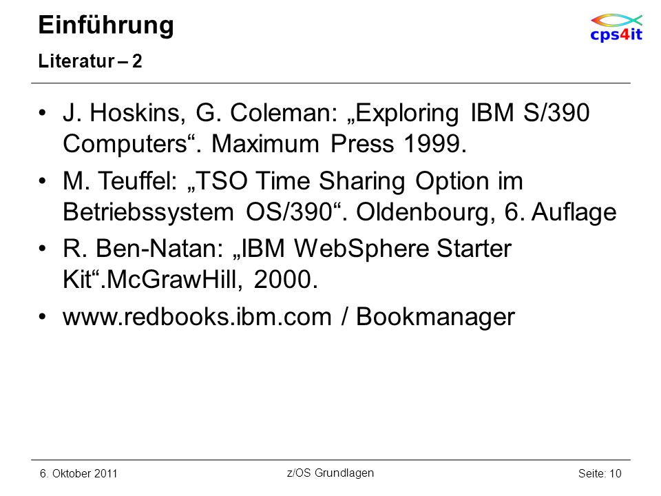 Einführung Literatur – 2 J. Hoskins, G. Coleman: Exploring IBM S/390 Computers. Maximum Press 1999. M. Teuffel: TSO Time Sharing Option im Betriebssys
